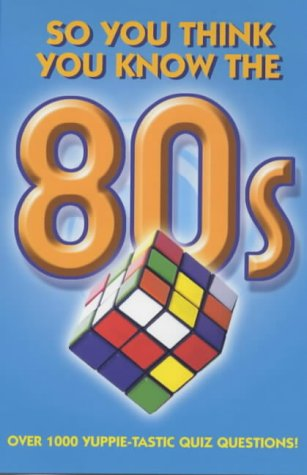 So You Think You Know The 80s? (So You Think You K...