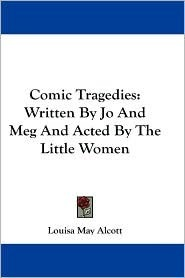Comic Tragedies: Written by Jo and Meg and Acted b...