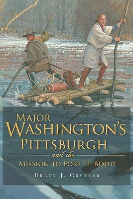 Major Washington's Pittsburgh and the Mission to F...