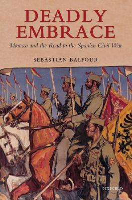 Deadly Embrace: Morocco and the Road to the Spanis...