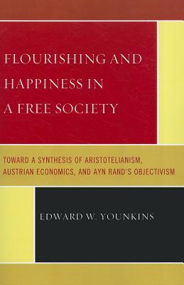Flourishing and Happiness in a Free Society: Toward a Synthesis of Aristotelianism, Austrian Economics, and Ayn Rand's Objectivism