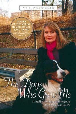 The Dogs Who Grew Me: A Tribute to the Six Dogs Wh...