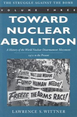 Toward Nuclear Abolition: A History of the World N...