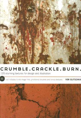 Crumble, Crackle, Burn: 60 Stunning Textures for D...