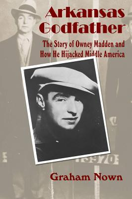Arkansas Godfather: The Story of Owney Madden and ...