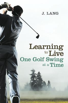 Learning to Live One Golf Swing at a Time