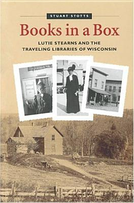 Books in a Box: Lutie Stearns and the Traveling Li...