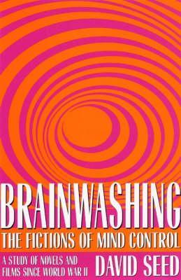 Brainwashing: The Fictions of Mind Control: A Stud...