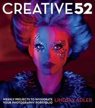 Creative 52: Weekly Projects to Invigorate Your Ph...