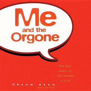Me and the Orgone: One Guy's Search for the Meanin...