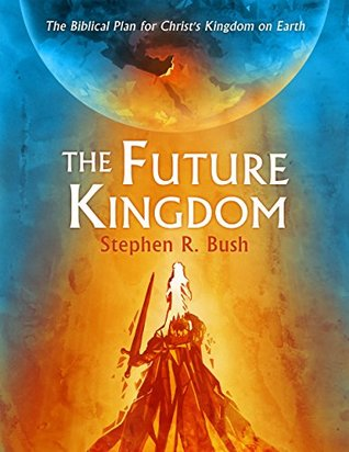 The Future Kingdom: The Biblical Plan for Christ's...