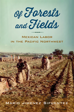 Of Forests and Fields: Mexican Labor in the Pacifi...