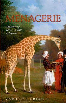 Menagerie: The History of Exotic Animals in Englan...