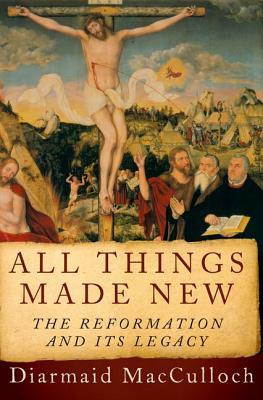 All Things Made New: The Reformation and Its Legac...