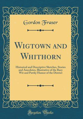 Wigtown and Whithorn: Historical and Descriptive S...